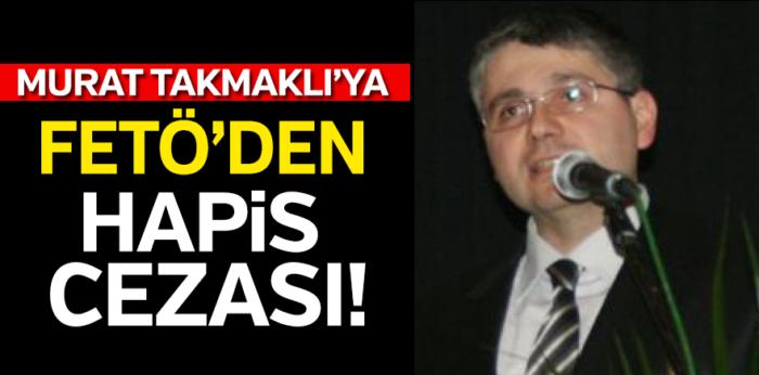 İş adamı Murat Takmaklı'ya FETÖ'den hapis kararı